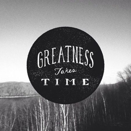 greatness takes time